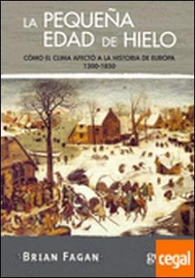 La pequeña edad de hielo . Cómo el clima afectó a la historia de Europa 1300-1850 por Fagan, Brian PDF