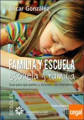 Familia y escuela, escuela y familia . Guía para que padres y docentes nos entendamos