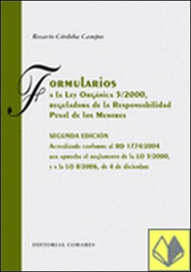 FORMULARIOS A LA LEY ORGÁNICA 5/2000, REGULADORA DE LA RESPONSABILIDAD PENAL DE LOS MENORES. . Actualizada conforme al RD 174/2004, que aprueba el Reglamento de la LO 5/2000, y a la LO 8/2006 de 4 de Diciembre por Córdoba Campos, Rosario PDF