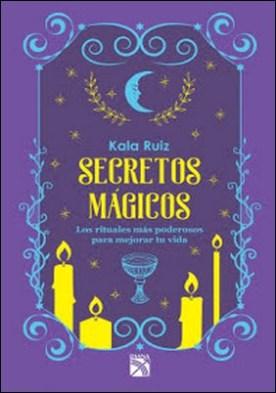 Secretos mágicos: Los rituales más poderosos para mejorar tu vida por Kala Ruiz PDF
