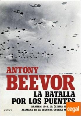 La batalla por los puentes . Arnhem 1944. La última victoria alemana en la segunda guerra mundial por Beevor, Antony PDF
