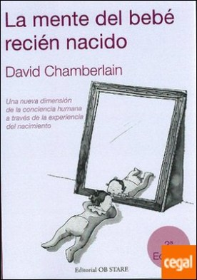 La mente del bebé recién nacido . una nueva dimensión de la conciencia humana a través de la experiencia del nacimiento por Chamberlain, David