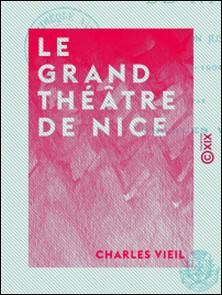 Le Grand Théâtre de Nice - Depuis sa fondation jusqu'à nos jours (1787-1904)-Charles Vieil