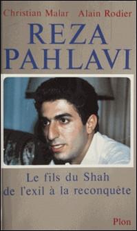 Reza Pahlavi - Le fils du Shah, de l'exil à la reconquête-Alain Rodier