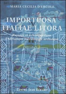 Importuosa Italiae litora : paysage et échanges dans l'Adriatique méridionale à l'époque archaïque-Maria Cecilia D'Ercole