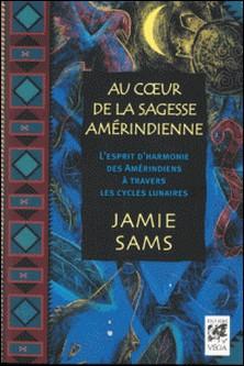 Au coeur de la sagesse amérindienne - L'esprit d'harmonie des Amérindiens à travers les cycles lunaires-Jamie Sams