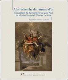 A la recherche du rameau d'or - L'invention du Ravissement de saint Paul de Nicolas Poussin à Charles Le Brun-Marianne Cojannot-Le Blanc