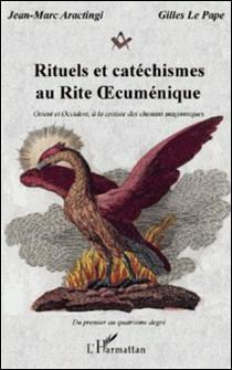 Rituels et catéchismes au rite oecuménique - Orient et occident, à la croisée des chemins maçonniques-Jean-Marc Aractingi , Gilles Le Pape