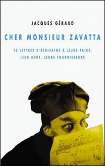 Cher monsieur Zavatta - 18 lettres d'écrivains à leurs pairs, leur mère, leurs fournisseurs-Jacques Geraud