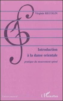 Introduction à la danse orientale : pratique du mouvement spiral-Virginie Recolin