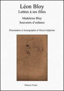 Léon Bloy, Lettres à ses filles - Madeleine Bloy, souvenirs d'enfance-Léon Bloy , Madeleine Bloy , Alexis Galpérine