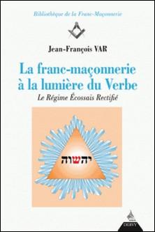 La franc-maçonnerie à la lumière du Verbe - Le Régime Écossais rectifié-Jean-François Var