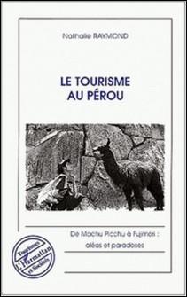 Le tourisme au Pérou. De Machu Picchu à Fujimori : aléas et paradoxes-Nathalie Raymond
