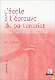 L'école à l'épreuve du partenariat - Organisation en réseau et forme scolaire-François Baluteau