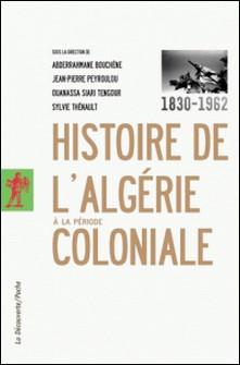 Histoire de l'Algérie à la période coloniale (1830-1962)-Abderrahmane Bouchène , Jean-Pierre Peyroulou , Ouanassa Siari Tengour , Sylvie Thénault