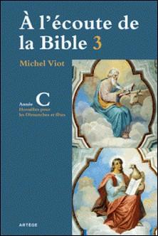 À l'écoute de la Bible - Homélies, Dimanches et fêtes Année C-Abbé Michel Viot