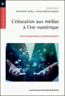 L'éducation aux médias à l'ère numérique - Entre fondations et renouvellement-Normand Landry , Anne-Sophie Letellier