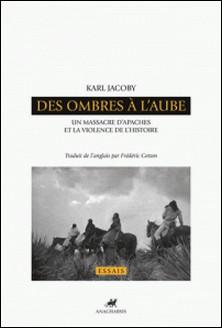 Des ombres à l'aube - Un massacre d'Apaches et la violence de l'histoire-Karl Jacoby