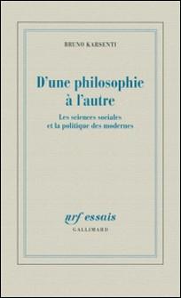 D'une philosophie à l'autre - Les sciences sociales et la politique des modernes-Bruno Karsenti