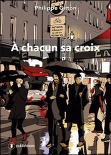 À chacun sa croix - Un recueil de nouvelles éloquentes-Philippe Gitton
