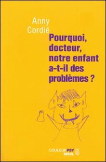 Pourquoi, docteur, notre enfant a-t-il des problèmes ?-Anny Cordié
