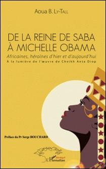 De la Reine de Saba à Michelle Obama - Africaines, héroïnes d'hier et d'aujourd'hui, à la lumière de l'oeuvre de Cheikh Anta Diop-B. ly-tall Aoua