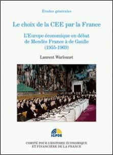 Le choix de la CEE par la France - L'Europe économique en débat de Mendès France à de Gaulle (1955-1969)-Laurent Warlouzet