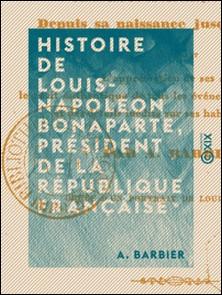Histoire de Louis-Napoléon Bonaparte, président de la République française, depuis sa naissance jusqu'à ce jour... par A. Barbier...-A. Barbier