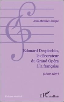 Edouard Desplechin, le décorateur du Grand Opéra à la française (1802-1871)-Jean-Maxime Lévêque
