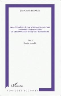 Prolégomènes à une sociologie de l'art, les formes élémentaires de l'échange artistique et son procès - Tome 2, Analyse et modèle-Jean-Charles Bérardi