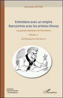 Entretiens avec un empire rencontre avec les artistes disney - Les grands classiques de l'animation Volume 2 : de Dinosaure à Toy Story 3-Jérémie Noyer