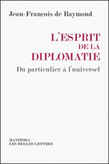 L'esprit de la diplomatie - Du particulier à l'universel-Jean-François de Raymond
