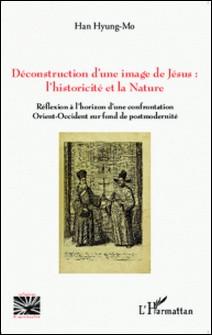 Déconstruction d'une image de Jésus : l'historicité et la nature - Réflexion à l'horizon d'une confrontation Orient-Occident sur fond de postmodernité-Hyung-Mo Han