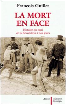 La mort en face - Histoire du duel de la Révolution à nos jours-François Guillet