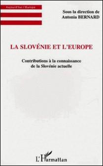 La Slovénie et l'Europe - Contributions à la connaissance de la Slovénie actuelle-Antonia Bernard
