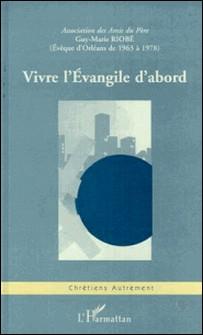 Vivre l'Évangile d'abord - Guy-Marie Riobé,..., actes du colloque, [réuni à Orléans, Lycée Sainte-Croix Saint-Euverte les 28 et 29 novembre 1998]-Collectif