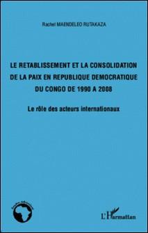 Le rétablissement et la consolidation de la paix en République Démocratique du Congo de 1990 à 2008 - Le rôle des acteurs internationaux-Rachel Maendeleo Rutakaza