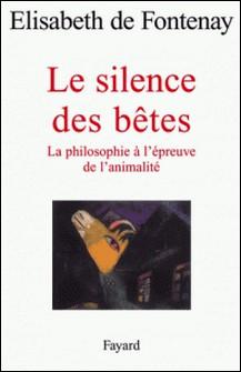 Le silence des bêtes - La philosophie à l'épreuve de l'animalité-Elisabeth de Fontenay