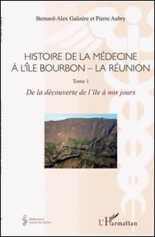 Histoire de la médecine à l'île Bourbon - La Réunion - Tome 1, De la découverte de l'île à nos jours-Bernard Alex Gaüzere , Pierre Aubry