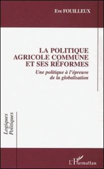 La Politique Agricole Commune et ses réformes - Une politique européenne à l'épreuve de la globalisation-Eve Fouilleux