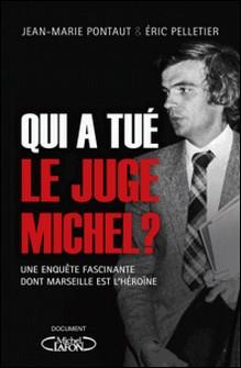 Qui a tué le juge Michel ? - Une enquête fascinante dont Marseille est l'héroïne-Eric Pelletier , Jean-Marie Pontaut