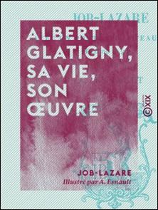 Albert Glatigny, sa vie, son ouvre-Job-Lazare , A. Esnault