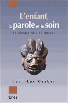 L'enfant, la parole et le soin - La clinique mise à l'épreuve-Jean-Luc Graber