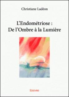 L'endométriose : de l'ombre à la lumière-Christiane Ladéon