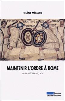 Maintenir l'ordre à Rome (IIe-IVe siècle après J-C)-Hélène Ménard