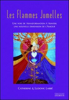 Les flammes jumelles - Une voie de transformation à travers une nouvelle dimension de l'amour-Catherine Labbé , Ludovic Labbé