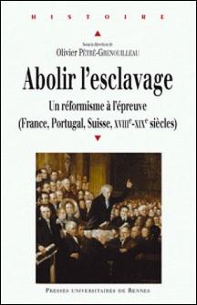 Abolir l'esclavage - Un réformisme à l'épreuve (France, Portugal, suisse, XVIIIe-XIXe siècles)-Olivier Pétré-Grenouilleau