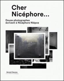 Cher Nicéphore - Douze photographes écrivent à Nicéphore Niépce-Jean-Christophe Ballot , John Batho , Elina Brotherus