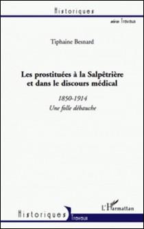 Les prostituées à la Salpêtrière et dans le discours médical - 1850-1914 une folle débauche-Tiphaine Besnard
