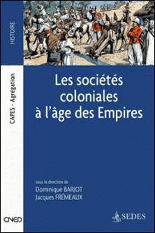 Les sociétés coloniales à l'âge des Empires - Des années 1850 aux années 1950-Dominique Barjot , Jacques Frémeaux